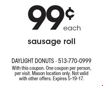 Sausage roll 99¢ each. With this coupon. One coupon per person, per visit. Mason location only. Not valid with other offers. Expires 5-19-17.