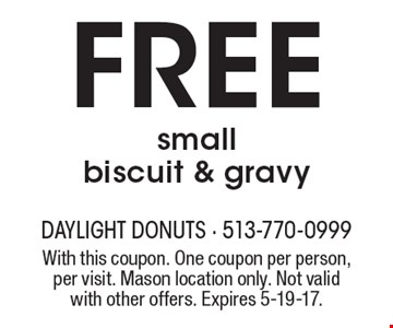 Free small biscuit & gravy. With this coupon. One coupon per person, per visit. Mason location only. Not valid with other offers. Expires 5-19-17.