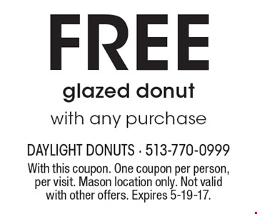Free glazed donut with any purchase. With this coupon. One coupon per person, per visit. Mason location only. Not valid with other offers. Expires 5-19-17.