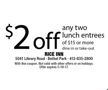 $2 off any two lunch entrees of $15 or more. Dine in or take-out. With this coupon. Not valid with other offers or on holidays. Offer expires 5-19-17.