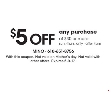 $5 off any purchase of $30 or more, sun.-thurs. only - after 4pm. With this coupon. Not valid on Mother's day. Not valid with other offers. Expires 6-9-17.