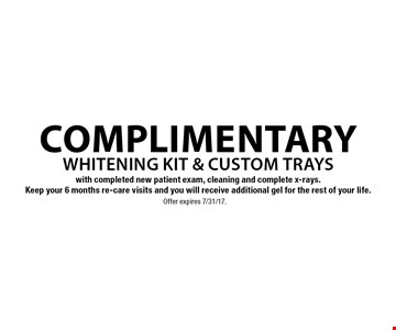 Complimentary whitening kit & custom trays with completed new patient exam, cleaning and complete x-rays. Keep your 6 months re-care visits and you will receive additional gel for the rest of your life. Offer expires 7/31/17.