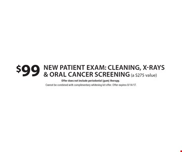 $99 new patient exam: cleaning, x-rays & oral cancer screening (a $275 value). Offer does not include periodontal (gum) therapy. Cannot be combined with complimentary whitening kit offer. Offer expires 8/14/17.