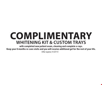 Complimentary whitening kit & custom trays. With completed new patient exam, cleaning and complete x-rays. Keep your 6 months re-care visits and you will receive additional gel for the rest of your life. Offer expires 11/27/17.
