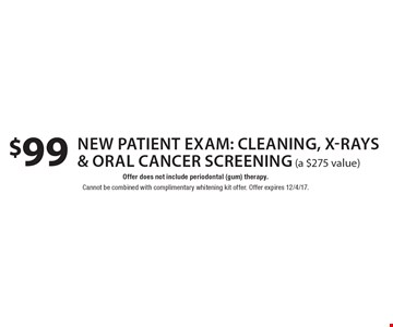 $99 new patient exam: cleaning, x-rays & oral cancer screening (a $275 value). Offer does not include periodontal (gum) therapy. Cannot be combined with complimentary whitening kit offer. Offer expires 12/4/17.