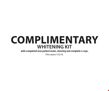 Complimentary whitening kit with completed new patient exam, cleaning and complete x-rays. Offer expires 1/22/18.