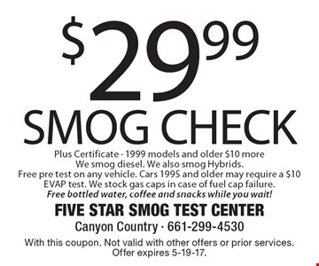 $29.99 Smog Check Plus Certificate - 1999 models and older $10 more We smog diesel. We also smog Hybrids. Free pre test on any vehicle. Cars 1995 and older may require a $10 EVAP test. We stock gas caps in case of fuel cap failure. Free bottled water, coffee and snacks while you wait!. With this coupon. Not valid with other offers or prior services. Offer expires 5-19-17.