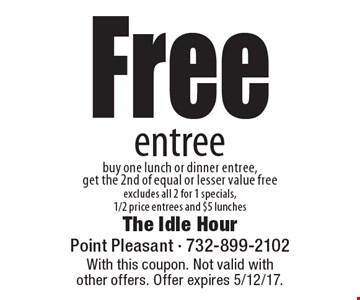Free entree. Buy one lunch or dinner entree, get the 2nd of equal or lesser value free. Excludes all 2 for 1 specials, 1/2 price entrees and $5 lunches. With this coupon. Not valid with other offers. Offer expires 5/12/17.