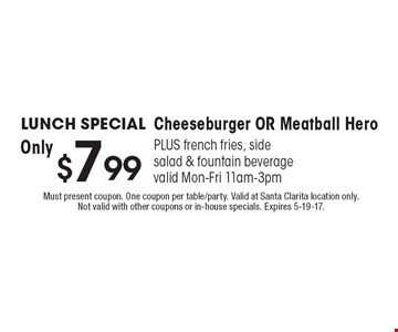 Lunch SPECIAL $7.99 Cheeseburger OR Meatball Hero. PLUS french fries, side salad & fountain beverage. Valid Mon-Fri 11am-3pm. Must present coupon. One coupon per table/party. Valid at Santa Clarita location only. Not valid with other coupons or in-house specials. Expires 5-19-17.
