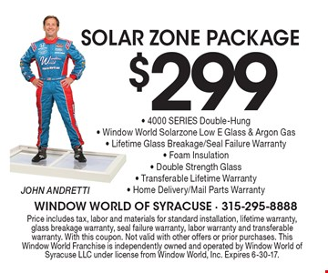 Solar Zone Package, $299 for a 4000 SERIES Double-Hung- Window World Solarzone Low E Glass & Argon Gas Window. Lifetime Glass Breakage/Seal Failure Warranty, Foam Insulation, Double Strength Glass, Transferable Lifetime Warranty, Home Delivery/Mail Parts Warranty. Price includes tax, labor and materials for standard installation, lifetime warranty, glass breakage warranty, seal failure warranty, labor warranty and transferable warranty. With this coupon. Not valid with other offers or prior purchases. This Window World Franchise is independently owned and operated by Window World of Syracuse LLC under license from Window World, Inc. Expires 6-30-17.