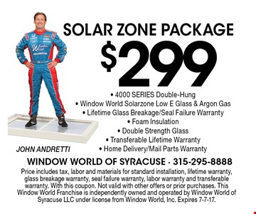 Solar Zone Package $299. 4000 SERIES Double-Hung, Window World Solarzone Low E Glass & Argon Gas, Lifetime Glass Breakage/Seal Failure Warranty, Foam Insulation, Double Strength Glass, Transferable Lifetime Warranty, Home Delivery/Mail Parts Warranty. Price includes tax, labor and materials for standard installation, lifetime warranty, glass breakage warranty, seal failure warranty, labor warranty and transferable warranty. With this coupon. Not valid with other offers or prior purchases. This Window World Franchise is independently owned and operated by Window World of Syracuse LLC under license from Window World, Inc. Expires 7-7-17.