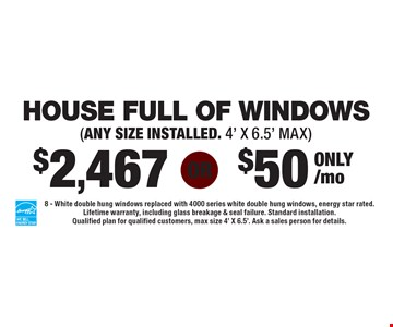 $2,467 HOUSE FULL OF WINDOWS (only $50/mo). (ANY SIZE INSTALLED. 4' X 6.5' MAX). 8 - White double hung windows replaced with 4000 series white double hung windows, energy star rated. Lifetime warranty, including glass breakage & seal failure. Standard installation. Qualified plan for qualified customers, max size 4' X 6.5'. Ask a sales person for details.