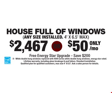 $2,467 Or $50 only/mo HOUSE FULL OF WINDOWS (ANY SIZE INSTALLED. 4' X 6.5' MAX). 8 - White double hung windows replaced with 4000 series white double hung windows, energy star rated. Lifetime warranty, including glass breakage & seal failure. Standard installation. Qualified plan for qualified customers, max size 4' X 6.5'. Ask a sales person for details.