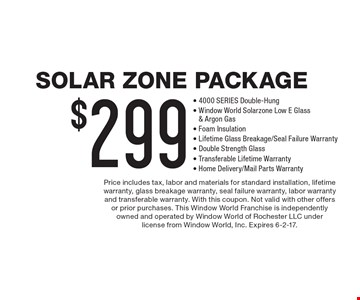 Solar Zone Package $299 - 4000 SERIES Double-Hung, Window World Solarzone Low E Glass & Argon Gas, Foam Insulation, Lifetime Glass Breakage/Seal Failure Warranty, Double Strength Glass, Transferable Lifetime Warranty, Home Delivery/Mail Parts Warranty. Price includes tax, labor and materials for standard installation, lifetime warranty, glass breakage warranty, seal failure warranty, labor warranty and transferable warranty. With this coupon. Not valid with other offers or prior purchases. This Window World Franchise is independently owned and operated by Window World of Rochester LLC under license from Window World, Inc. Expires 6-2-17.