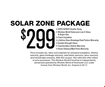 Solar Zone Package $299 - 4000 SERIES Double-Hung- Window World Solarzone Low E Glass & Argon Gas- Foam Insulation- Lifetime Glass Breakage/Seal Failure Warranty- Double Strength Glass- Transferable Lifetime Warranty- Home Delivery/Mail Parts Warranty. Price includes tax, labor and materials for standard installation, lifetime warranty, glass breakage warranty, seal failure warranty, labor warranty and transferable warranty. With this coupon. Not valid with other offers or prior purchases. This Window World Franchise is independently owned and operated by Window World of Rochester LLC under license from Window World, Inc. Expires 6-30-17.