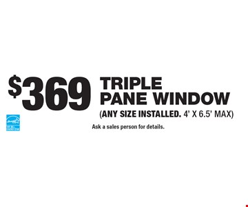 $369 triple pane window (ANY SIZE INSTALLED. 4' X 6.5' MAX). Ask a sales person for details.
