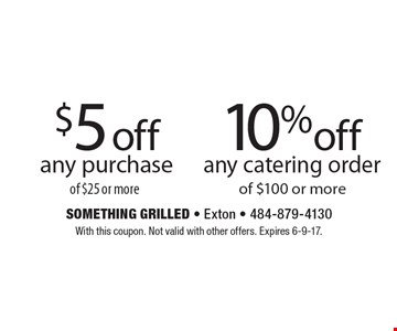 10% off any catering order of $100 or more. $5 off any purchase of $25 or more. With this coupon. Not valid with other offers. Expires 6-9-17.
