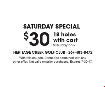 Saturday Special. $30 18 Holes With Cart. Saturday only. With this coupon. Cannot be combined with any other offer. Not valid on prior purchases. Expires 7-30-17.
