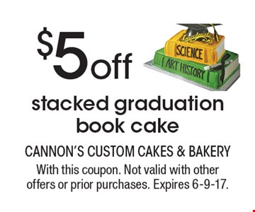 $5 off stacked graduation book cake. With this coupon. Not valid with other offers or prior purchases. Expires 6-9-17.