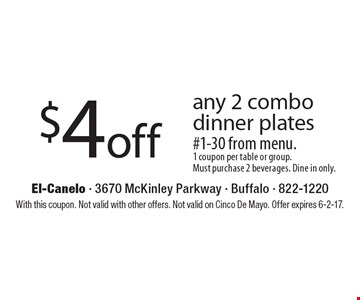 $4 off any 2 combo dinner plates #1-30 from menu. 1 coupon per table or group. Must purchase 2 beverages. Dine in only. With this coupon. Not valid with other offers. Not valid on Cinco De Mayo. Offer expires 6-2-17.
