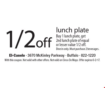 1/2 off lunch plate. Buy 1 lunch plate, get 2nd lunch plate of equal or lesser value 1/2 off. Dine in only. Must purchase 2 beverages. With this coupon. Not valid with other offers. Not valid on Cinco De Mayo. Offer expires 6-2-17.