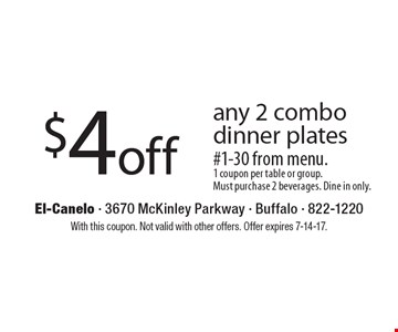 $4 off any 2 combo dinner plates #1-30 from menu. 1 coupon per table or group. Must purchase 2 beverages. Dine in only.. With this coupon. Not valid with other offers. Offer expires 7-14-17.