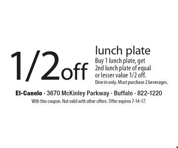 1/2 off lunch plate Buy 1 lunch plate, get 2nd lunch plate of equal or lesser value 1/2 off. Dine in only. Must purchase 2 beverages.. With this coupon. Not valid with other offers. Offer expires 7-14-17.