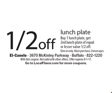 1/2off lunch plate Buy 1 lunch plate, get 2nd lunch plate of equal or lesser value 1/2 off. Dine in only. Must purchase 2 beverages.. With this coupon. Not valid with other offers. Offer expires 9-1-17. Go to LocalFlavor.com for more coupons.