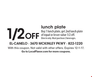 1/2 Off lunch plate. Buy 1 lunch plate, get 2nd lunch plate of equal or lesser value 1/2 off. Dine in only. Must purchase 2 beverages. With this coupon. Not valid with other offers. Expires 12-1-17. Go to LocalFlavor.com for more coupons.