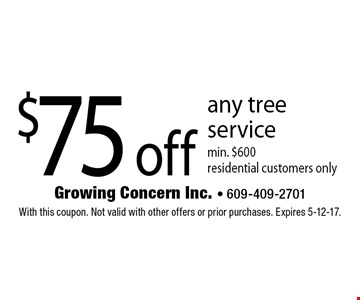 $75 off any tree service. Min. $600. Residential customers only. With this coupon. Not valid with other offers or prior purchases. Expires 5-12-17.