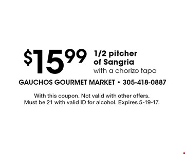 $15.99 1/2 pitcher of Sangria with a chorizo tapa. With this coupon. Not valid with other offers. Must be 21 with valid ID for alcohol. Expires 5-19-17.