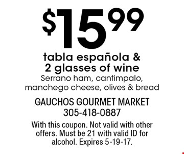 $15.99 tabla espanola & 2 glasses of wine Serrano ham, cantimpalo, manchego cheese, olives & bread. With this coupon. Not valid with other offers. Must be 21 with valid ID for alcohol. Expires 5-19-17.