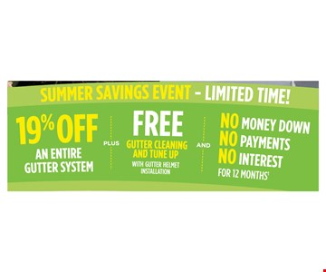 Summer Savings Event - Limited time! 19% off an entire gutter system. PLUS FREE gutter cleaning and tune up with gutter helmet installation AND NO Money down, NO payments, NO interest for 12 months. Exp. 7/10/17.