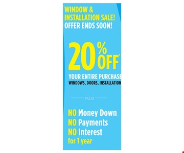 Window & Installation Sale! Offer Ends Soon! 20% off your entire purchase windows, doors, installation PLUS NO Money down, NO payments, NO interest for 1 year. Exp. 7/10/17.