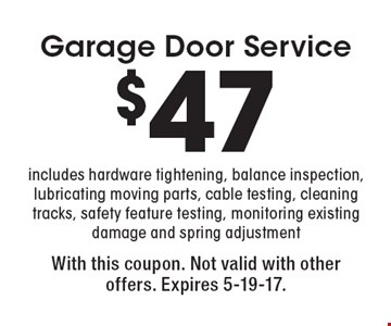 Garage Door Service $47 includes hardware tightening, balance inspection, lubricating moving parts, cable testing, cleaning tracks, safety feature testing, monitoring existing damage and spring adjustment. With this coupon. Not valid with other offers. Expires 5-19-17.