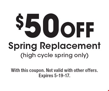 $50 off Spring Replacement (high cycle spring only). With this coupon. Not valid with other offers. Expires 5-19-17.