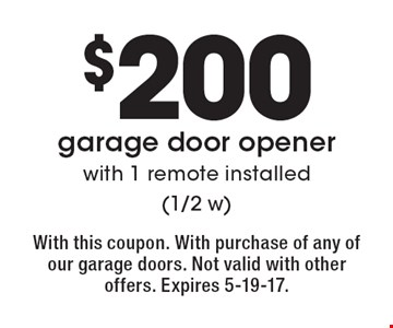 $200 garage door opener with 1 remote installed (1/2 w). With this coupon. With purchase of any of our garage doors. Not valid with other offers. Expires 5-19-17.