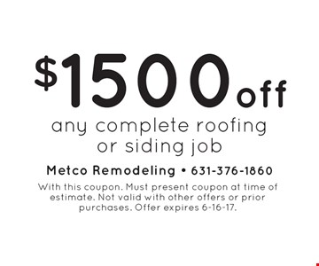 $1500 Off Any Complete Roofing Or Siding Job. With this coupon. Must present coupon at time of estimate. Not valid with other offers or prior purchases. Offer expires 6-16-17.
