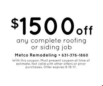 $1500 off any complete roofing or siding job. With this coupon. Must present coupon at time of estimate. Not valid with other offers or prior purchases. Offer expires 8-18-17.
