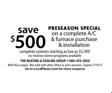 PRESEASON SPECIAL. Save $500 on a complete A/C & furnace purchase & installation. Complete systems starting as low as $5,595! No-money-down programs available. With this coupon. Not valid with other offers or prior services. Expires 7/14/17. Go to LocalFlavor.com for more coupons.