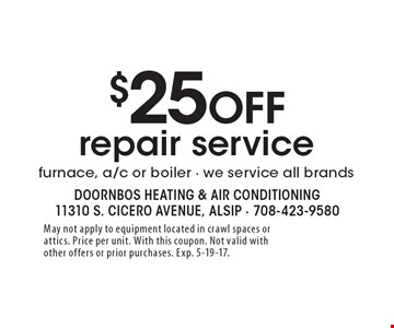 $25 off repair service furnace, a/c or boiler, we service all brands. May not apply to equipment located in crawl spaces or attics. Price per unit. With this coupon. Not valid with other offers or prior purchases. Exp. 5-19-17.