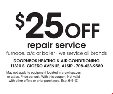 $25 Off repair service furnace, a/c or boiler - we service all brands. May not apply to equipment located in crawl spaces or attics. Price per unit. With this coupon. Not valid with other offers or prior purchases. Exp. 6-9-17.