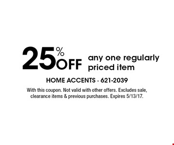25% Off any one regularly priced item. With this coupon. Not valid with other offers. Excludes sale, clearance items & previous purchases. Expires 5/13/17.