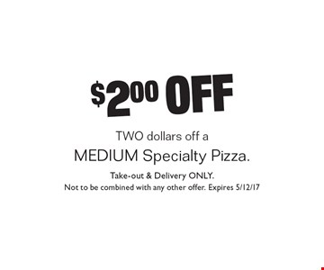 $2.00 off a medium specialty pizza. Take-out & delivery only. Not to be combined with any other offer. Expires 5/12/17