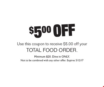 $5.00 off your total food order. Use this coupon to receive $5.00 off your total food order. Minimum $20. Dine in only. Not to be combined with any other offer. Expires 5/12/17