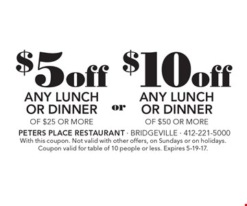 $10off Any LunchOr Dinner Of $50 Or More. $5off Any LunchOr Dinner Of $25 Or More. With this coupon. Not valid with other offers, on Sundays or on holidays. Coupon valid for table of 10 people or less. Expires 5-19-17.