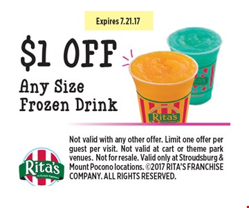 $1 OFF Any Size Frozen Drink . Not valid with any other offer. Limit one offer per guest per visit. Not valid at cart or theme park venues.Not for resale. Valid only at Stroudsburg & Mount Pocono locations. 2017 RITA'S FRANCHISE COMPANY. ALL RIGHTS RESERVED.