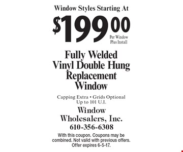 Window Styles Starting At $199.00 Fully Welded Vinyl Double Hung Replacement Window Capping Extra - Grids Optional Up to 101 U.I. With this coupon. Coupons may be combined. Not valid with previous offers. Offer expires 6-5-17.