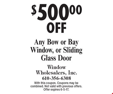 $500.00 OFF Any Bow or Bay Window, or Sliding Glass Door. With this coupon. Coupons may be combined. Not valid with previous offers. Offer expires 6-5-17.