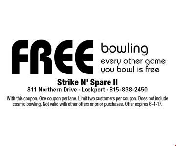 free bowling. Every other game you bowl is free. With this coupon. One coupon per lane. Limit two customers per coupon. Does not include cosmic bowling. Not valid with other offers or prior purchases. Offer expires 6-4-17.